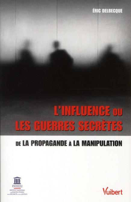 L'Influence Ou Les Guerres Secretes ; De La Propagande A La Manipulation