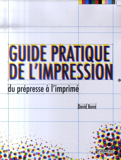 Guide Pratique De L'Impression, Du Prepresse A L'Imprime.