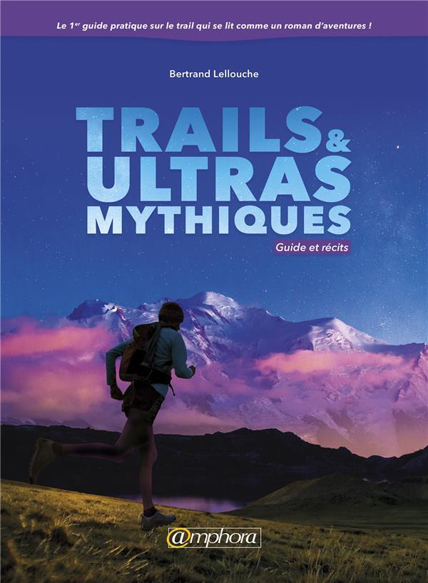 Trails & ultras mythiques ; guide et récits