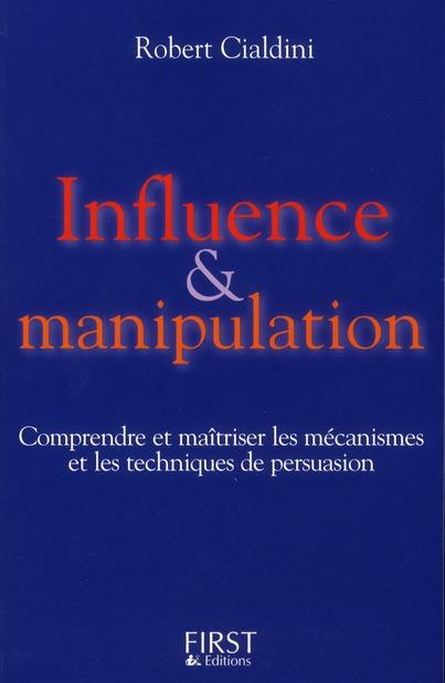 Influence Et Manipulation ; Comprendre Et Maitriser Les Mecanismes Et Les Techniques De Persuasion