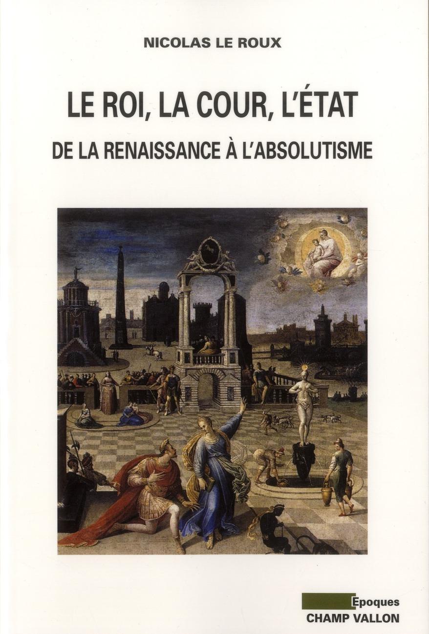 LE ROI, LA COUR, L'ETAT, DE LA RENAISSANCE A L'ABSOLUTISME
