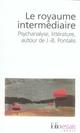 LE ROYAUME INTERMEDIAIRE : PSYCHANALYSE, LITTERATURE, AUTOUR DE J-B PONTALIS