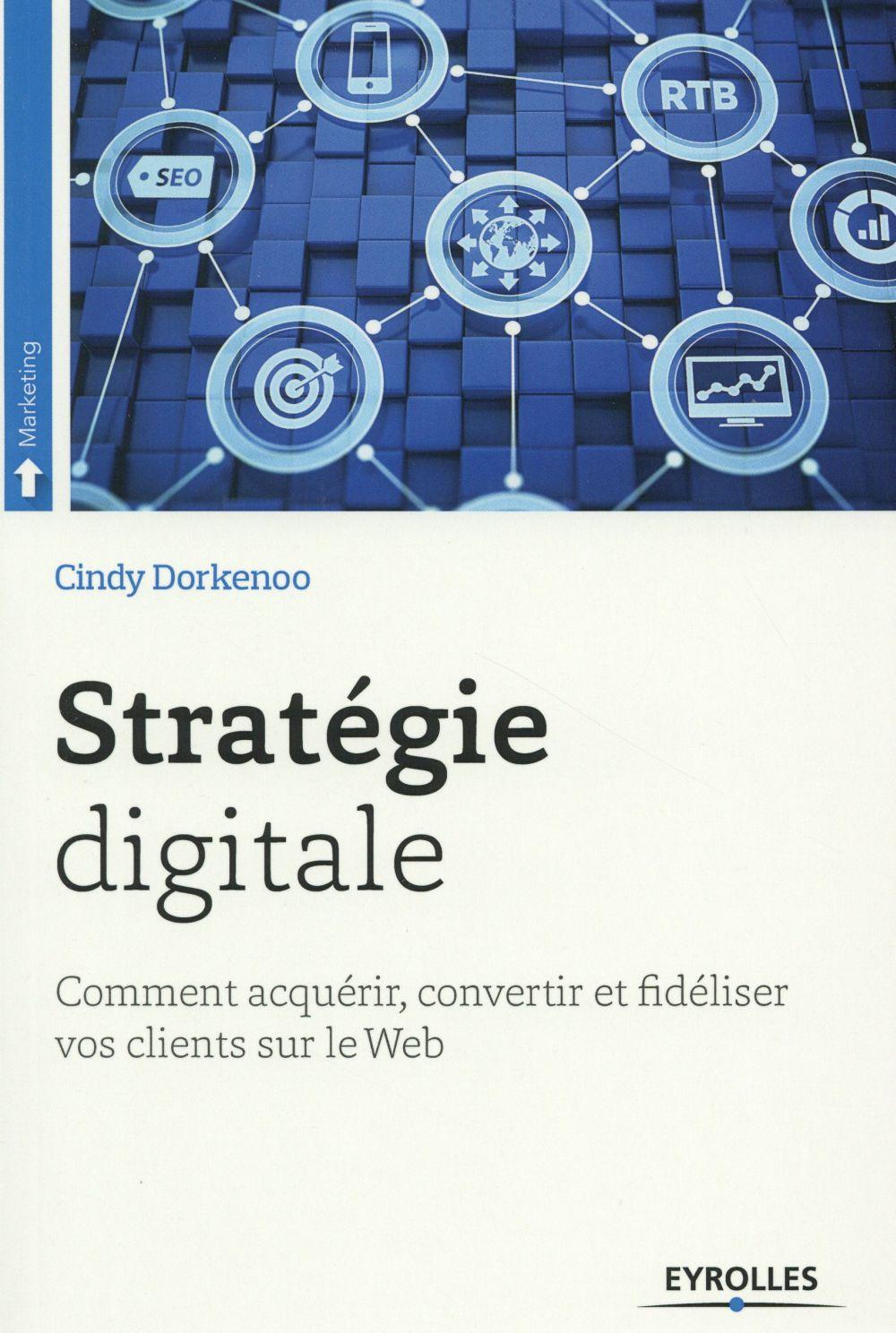 Stratégie digitale : comment acquérir, convertir et fidéliser vos clients sur le web | Dorkenoo, Cindy. Auteur
