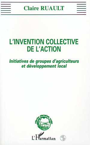 L'Invention Collective De L'Action ; Initiatives De Groupes D'Agriculteurs Et Developpement Local