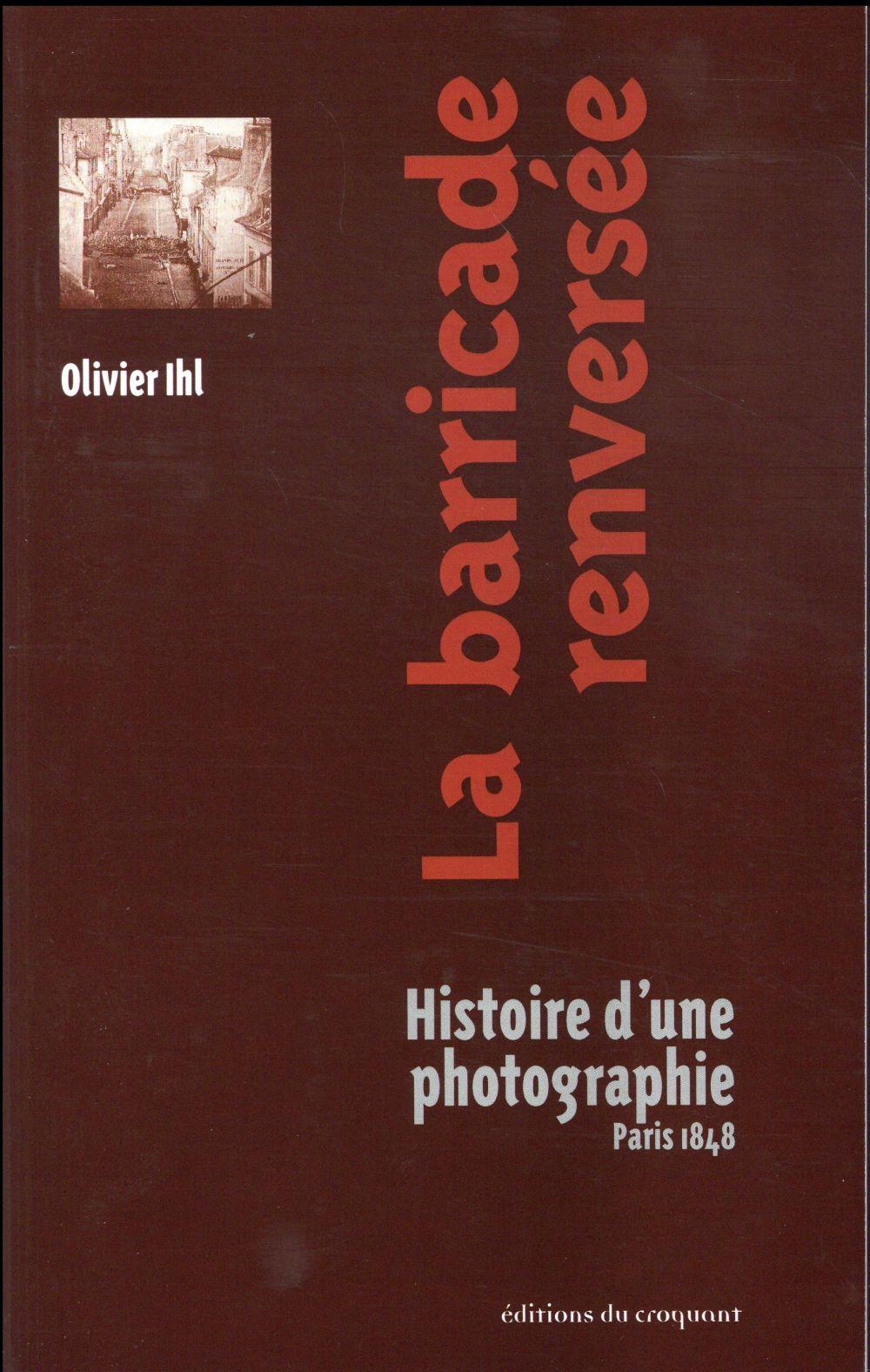 LA BARRICADE RENVERSEE, HISTOIRE D'UNE PHOTOGRAPHIE, PARIS 1848