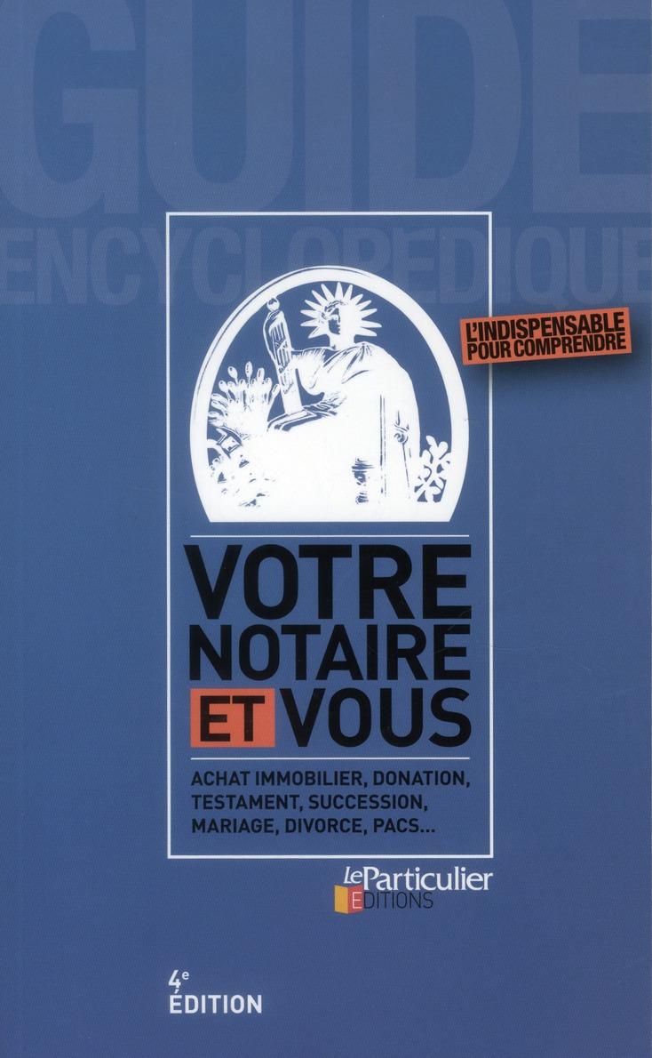 Votre Notaire Et Vous ; Achat Immobilier, Donation, Testament, Succession, Mariage, Divorce, Pacs... (4e Edition)