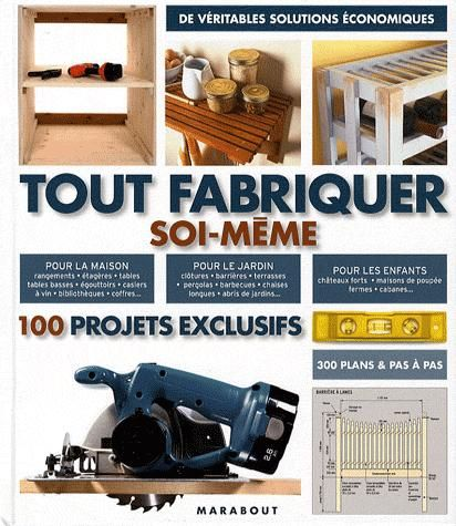 Tout Fabriquer Soi-Meme ; 100 Projets Exclusifs