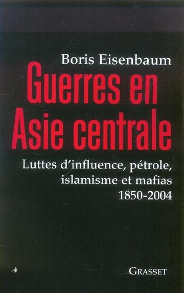 Guerres En Asie Centrale ; Luttes D'Influence, Petrole, Islamisme Et Mafias, 1850-2004