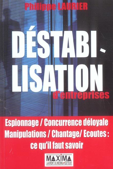 Destabilisation D'Entreprises ; Espionnage, Concurrence Deloyale, Manipulation, Chantage, Ecoutes : Ce Qu'Il Faut Savoir