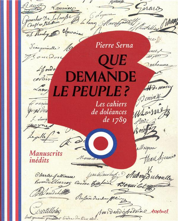 QUE DEMANDE LE PEUPLE - LES CAHIERS DE DOLEANCES DE 1789
