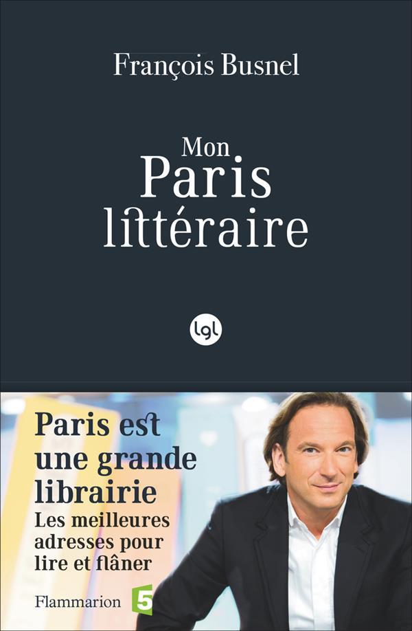 Mon paris littéraire ; paris est une grande librairie, les mailleures adresses pour lire et flâner